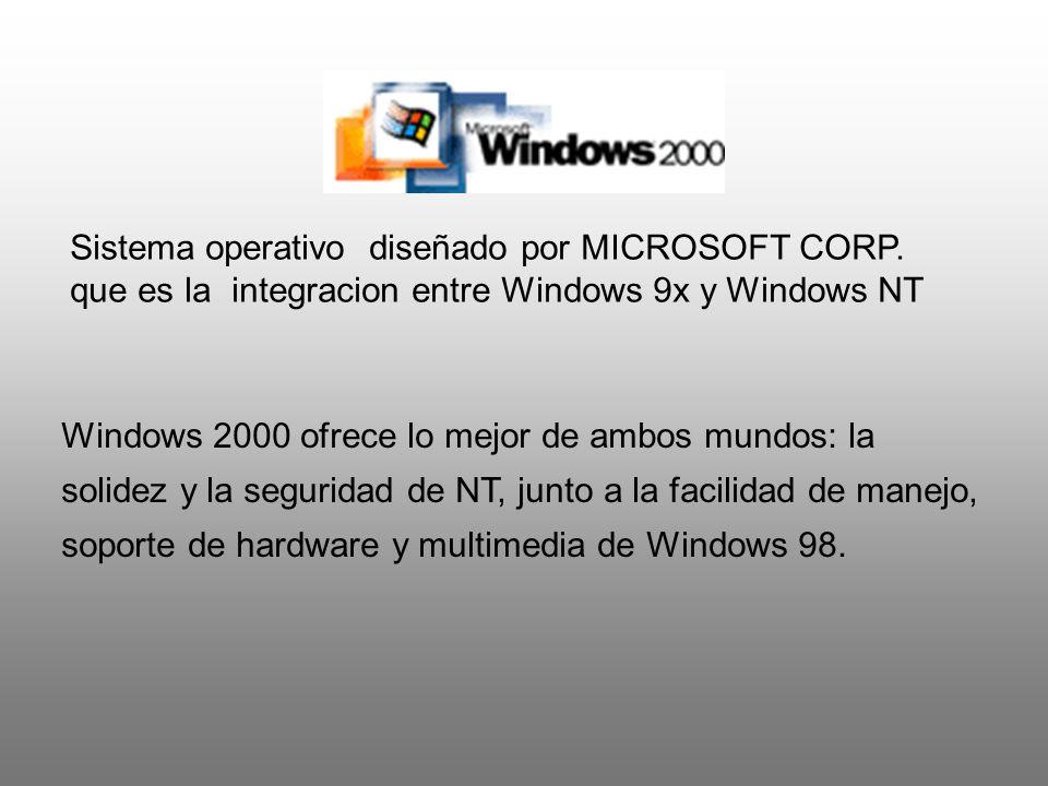 Sistema operativo diseñado por MICROSOFT CORP. que es la integracion entre Windows 9x y Windows NT Windows 2000 ofrece lo mejor de ambos mundos: la so