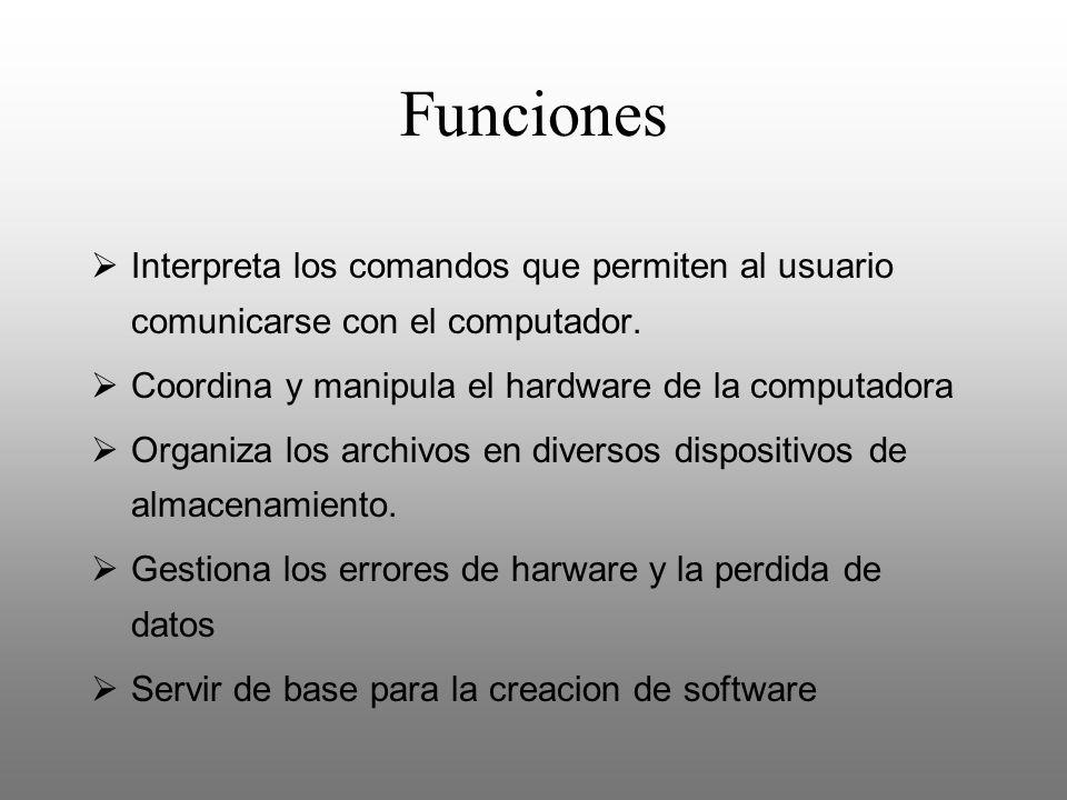 Funciones Interpreta los comandos que permiten al usuario comunicarse con el computador. Coordina y manipula el hardware de la computadora Organiza lo