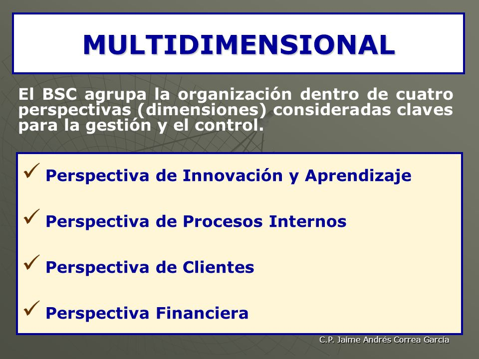 C.P. Jaime Andrés Correa García MULTIDIMENSIONAL El BSC agrupa la organización dentro de cuatro perspectivas (dimensiones) consideradas claves para la