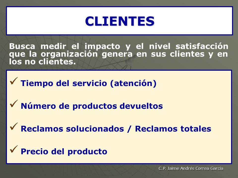 C.P. Jaime Andrés Correa García CLIENTES Busca medir el impacto y el nivel satisfacción que la organización genera en sus clientes y en los no cliente