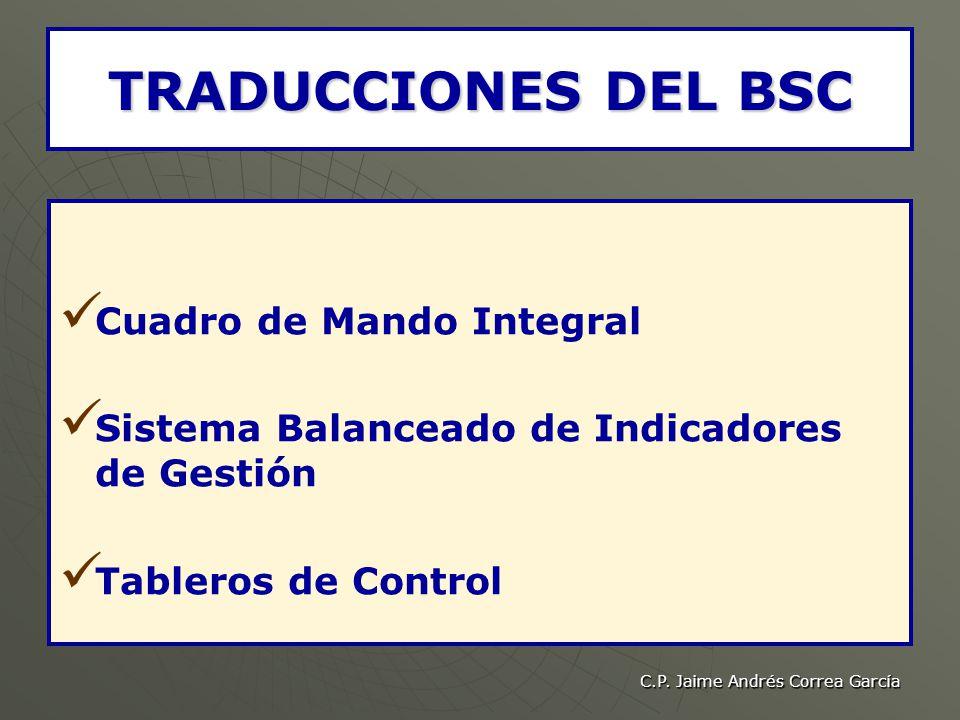 C.P. Jaime Andrés Correa García TRADUCCIONES DEL BSC Cuadro de Mando Integral Sistema Balanceado de Indicadores de Gestión Tableros de Control