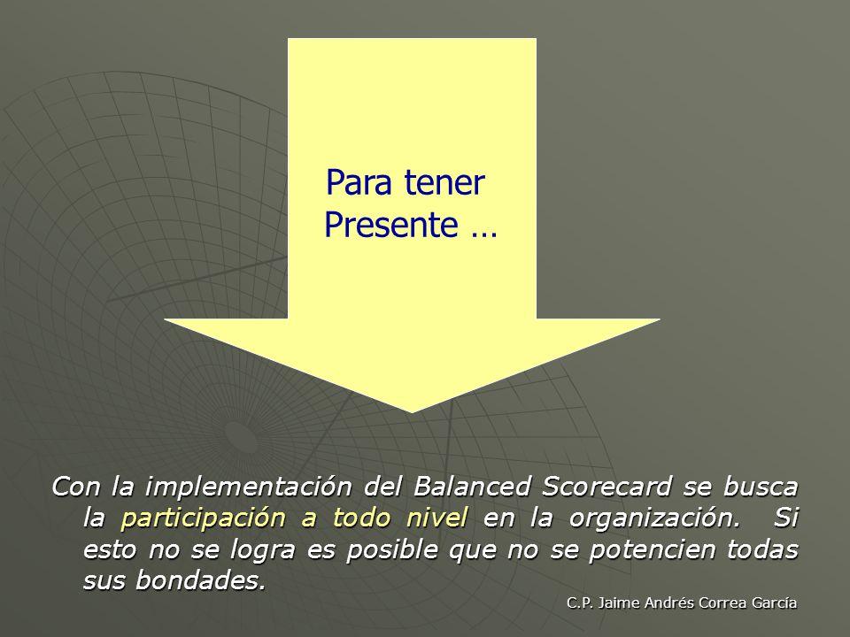 C.P. Jaime Andrés Correa García Con la implementación del Balanced Scorecard se busca la participación a todo nivel en la organización. Si esto no se