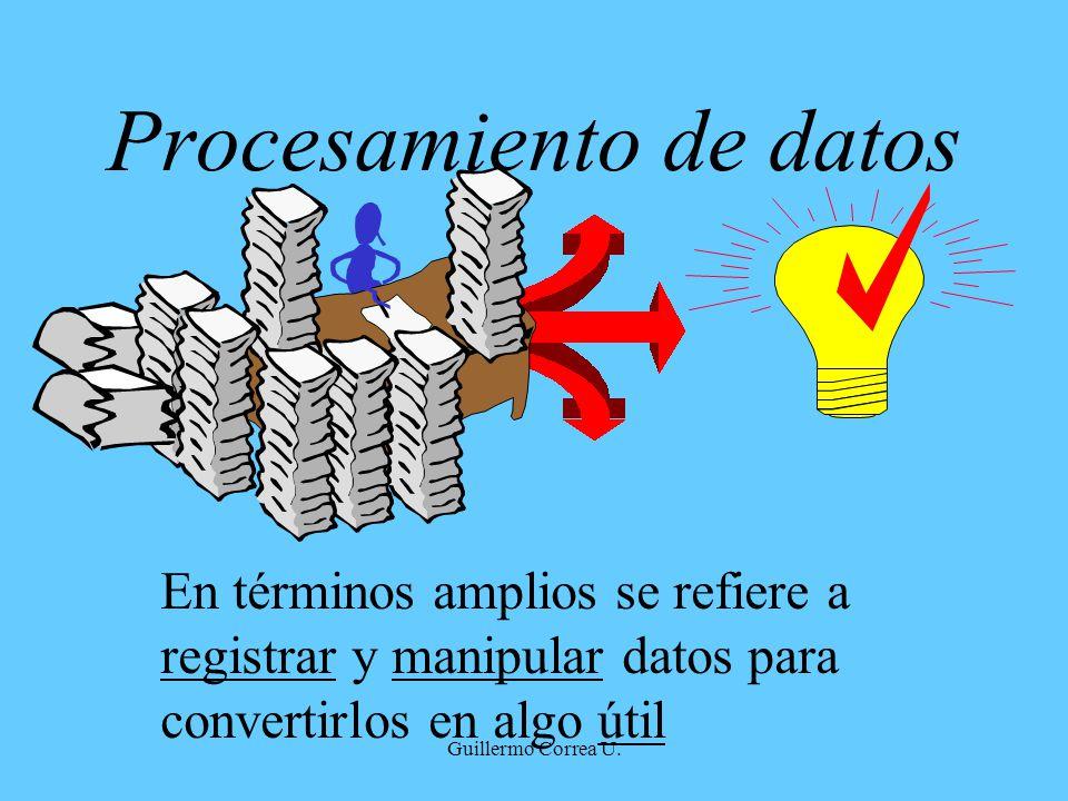 Guillermo Correa U. Procesamiento de datos En términos amplios se refiere a registrar y manipular datos para convertirlos en algo útil