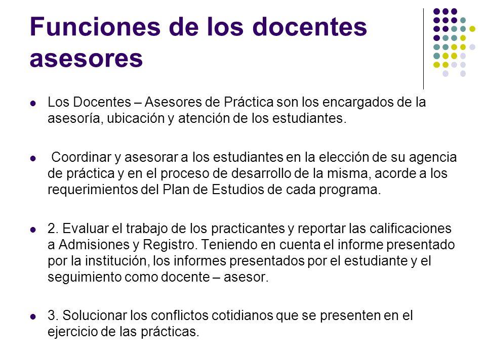 Funciones de los docentes asesores Los Docentes – Asesores de Práctica son los encargados de la asesoría, ubicación y atención de los estudiantes.