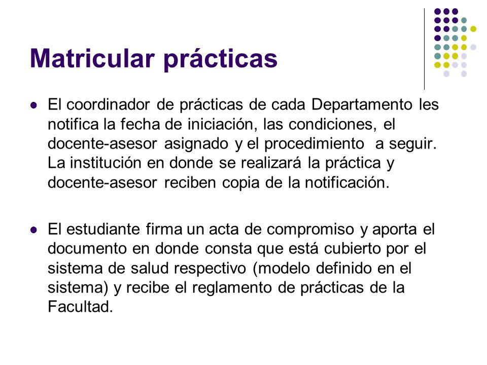 Matricular prácticas El coordinador de prácticas de cada Departamento les notifica la fecha de iniciación, las condiciones, el docente-asesor asignado y el procedimiento a seguir.
