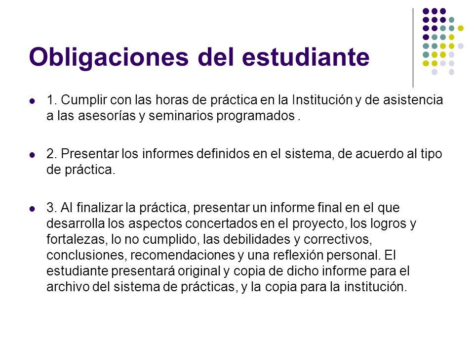 Obligaciones del estudiante 1. Cumplir con las horas de práctica en la Institución y de asistencia a las asesorías y seminarios programados. 2. Presen
