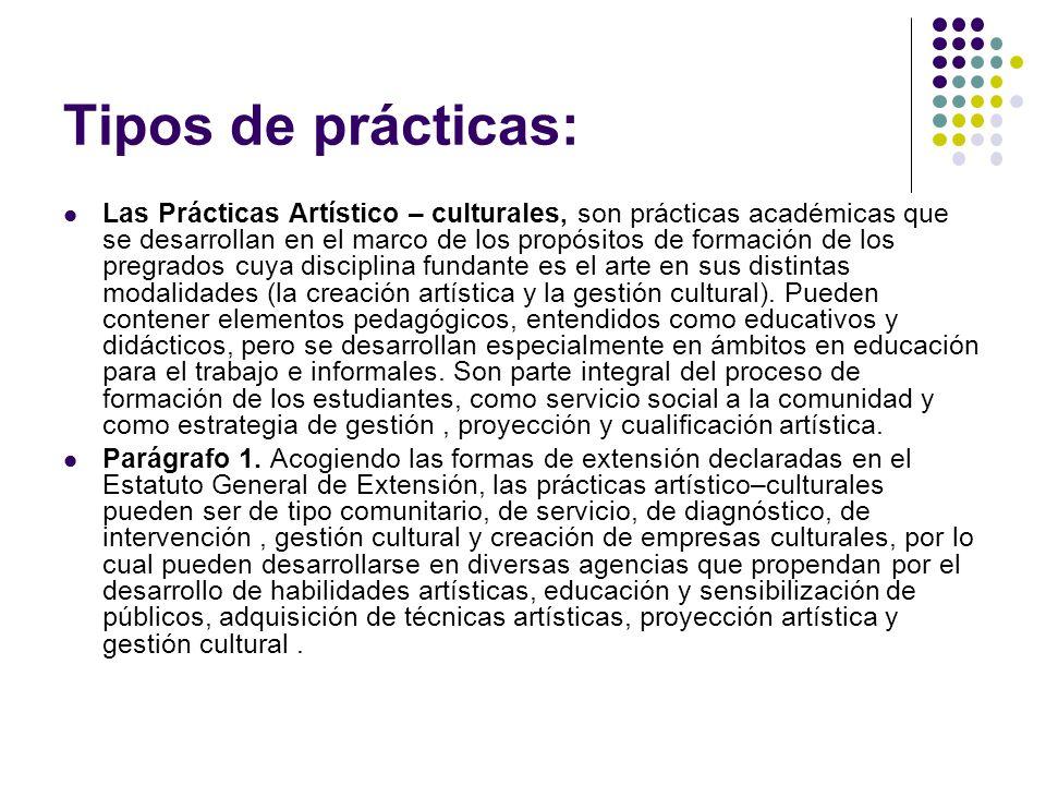 Tipos de prácticas: Las Prácticas Artístico – culturales, son prácticas académicas que se desarrollan en el marco de los propósitos de formación de los pregrados cuya disciplina fundante es el arte en sus distintas modalidades (la creación artística y la gestión cultural).