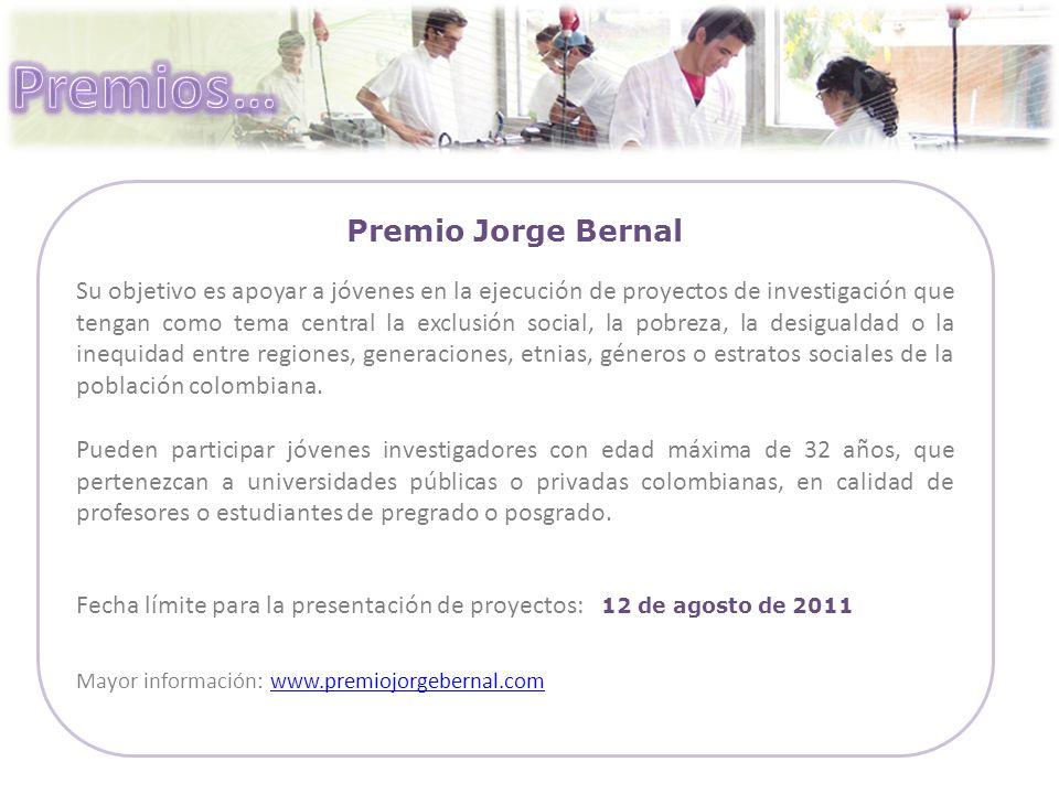 Premio Jorge Bernal Su objetivo es apoyar a jóvenes en la ejecución de proyectos de investigación que tengan como tema central la exclusión social, la pobreza, la desigualdad o la inequidad entre regiones, generaciones, etnias, géneros o estratos sociales de la población colombiana.
