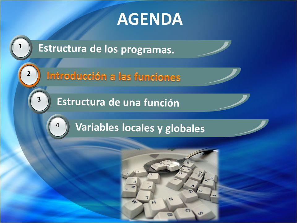 AGENDA 1 Estructura de los programas. 2 Introducción a las funciones 3 Estructura de una función 4 Variables locales y globales 2