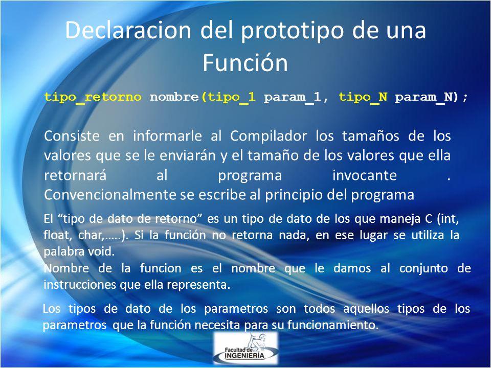 Declaracion del prototipo de una Función tipo_retorno nombre(tipo_1 param_1, tipo_N param_N); Consiste en informarle al Compilador los tamaños de los