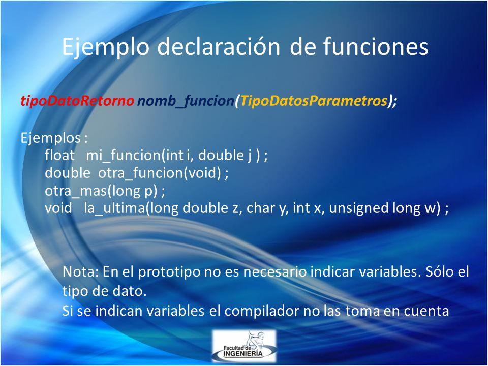 Ejemplo declaración de funciones tipoDatoRetorno nomb_funcion(TipoDatosParametros); Ejemplos : float mi_funcion(int i, double j ) ; double otra_funcio