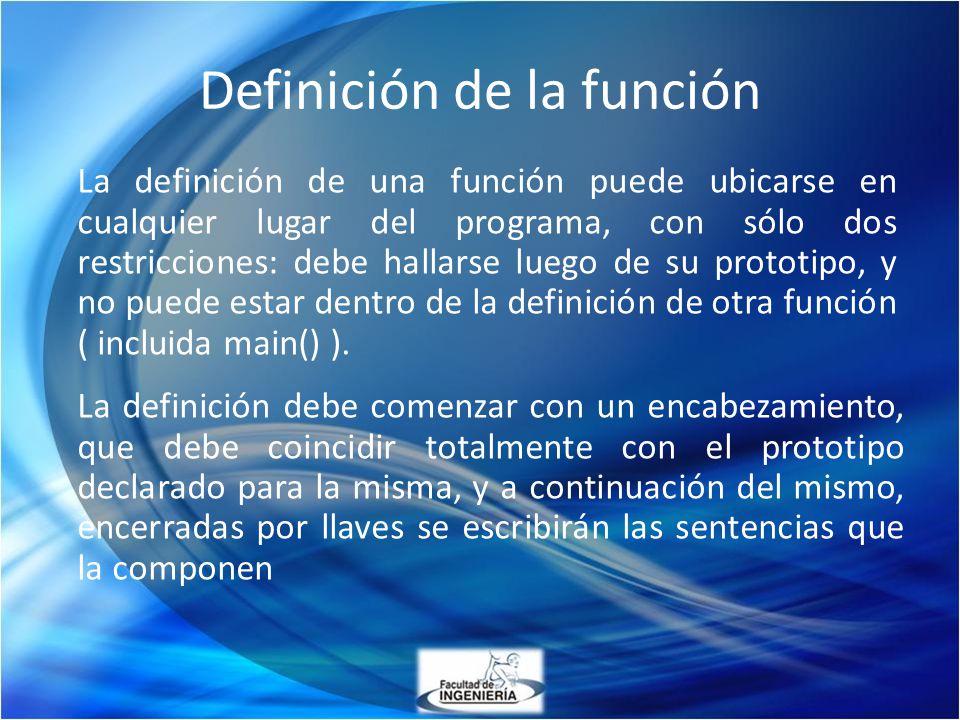 La definición de una función puede ubicarse en cualquier lugar del programa, con sólo dos restricciones: debe hallarse luego de su prototipo, y no pue