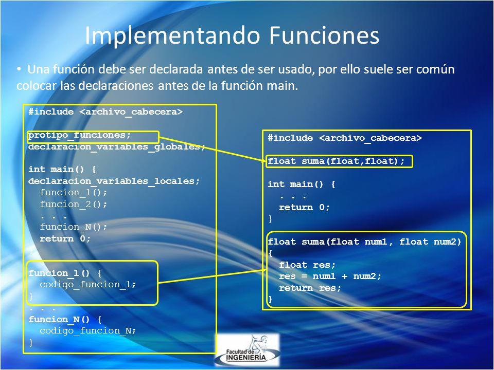 Implementando Funciones Una función debe ser declarada antes de ser usado, por ello suele ser común colocar las declaraciones antes de la función main