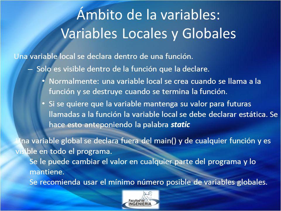 Ámbito de la variables: Variables Locales y Globales Una variable local se declara dentro de una función. – Solo es visible dentro de la función que l