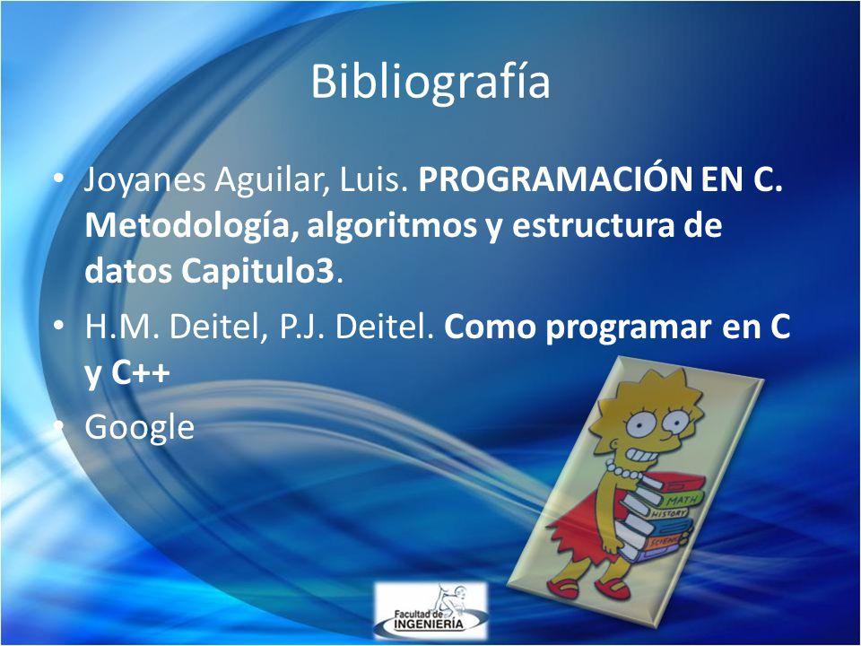 Bibliografía Joyanes Aguilar, Luis. PROGRAMACIÓN EN C. Metodología, algoritmos y estructura de datos Capitulo3. H.M. Deitel, P.J. Deitel. Como program