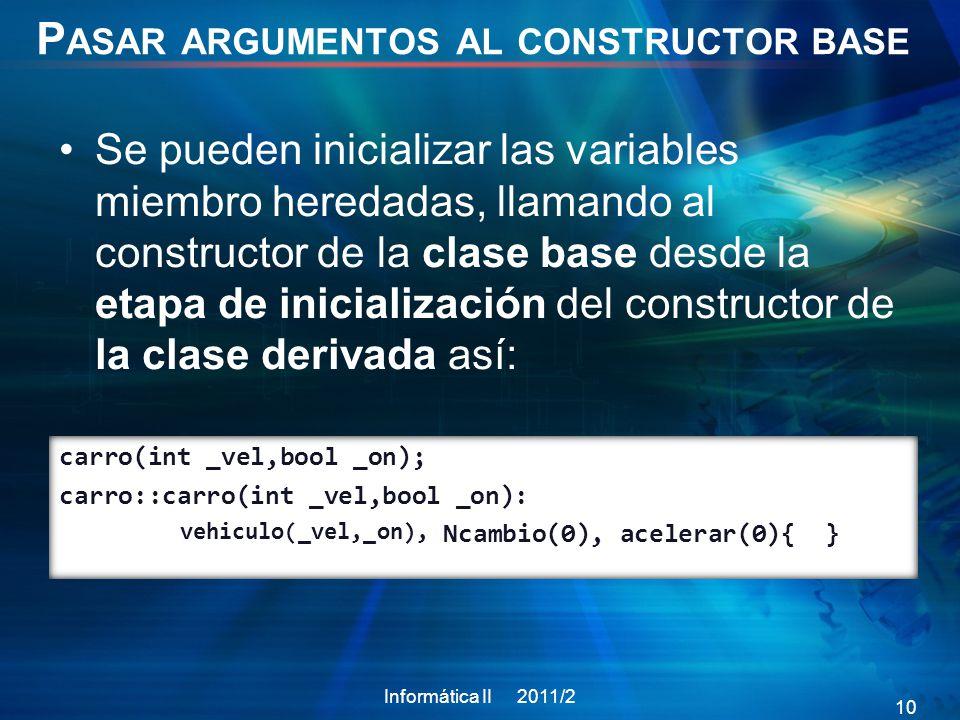 P ASAR ARGUMENTOS AL CONSTRUCTOR BASE Se pueden inicializar las variables miembro heredadas, llamando al constructor de la clase base desde la etapa de inicialización del constructor de la clase derivada así: Informática II 2011/2 10 carro(int _vel,bool _on); carro::carro(int _vel,bool _on): Ncambio(0), acelerar(0){ } vehiculo(_vel,_on),