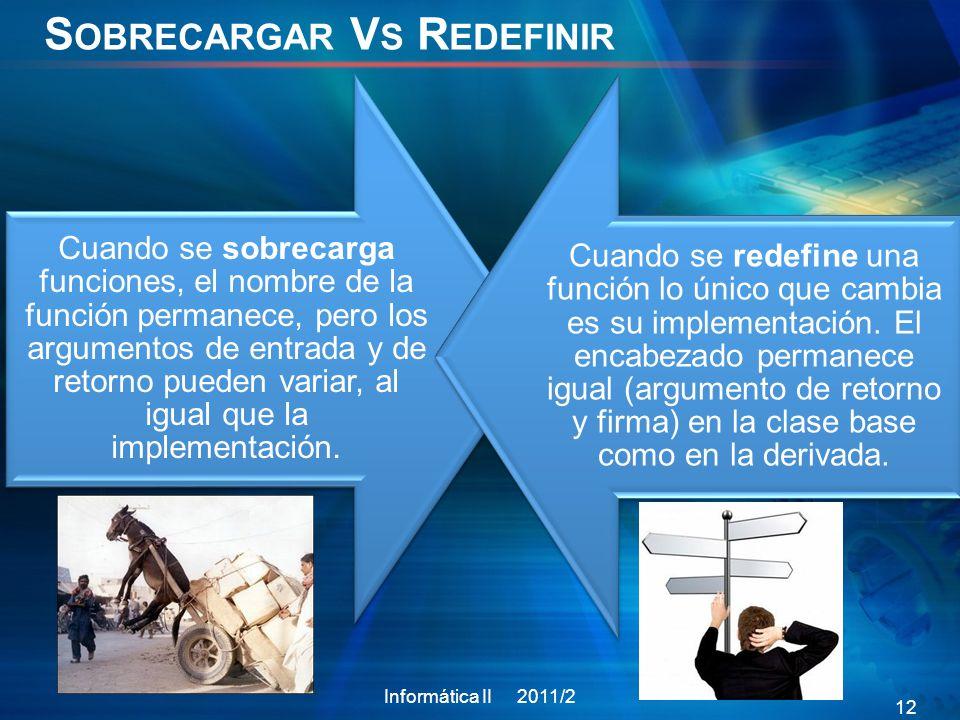 S OBRECARGAR V S R EDEFINIR Cuando se sobrecarga funciones, el nombre de la función permanece, pero los argumentos de entrada y de retorno pueden variar, al igual que la implementación.