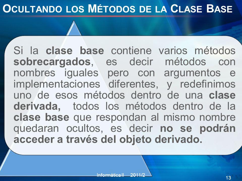 O CULTANDO LOS M ÉTODOS DE LA C LASE B ASE Si la clase base contiene varios métodos sobrecargados, es decir métodos con nombres iguales pero con argumentos e implementaciones diferentes, y redefinimos uno de esos métodos dentro de una clase derivada, todos los métodos dentro de la clase base que respondan al mismo nombre quedaran ocultos, es decir no se podrán acceder a través del objeto derivado.