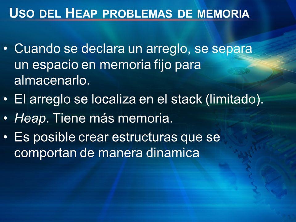 U SO DEL H EAP PROBLEMAS DE MEMORIA Cuando se declara un arreglo, se separa un espacio en memoria fijo para almacenarlo. El arreglo se localiza en el
