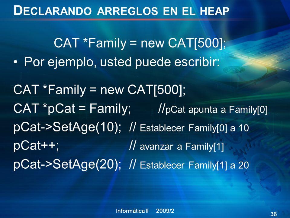 D ECLARANDO ARREGLOS EN EL HEAP CAT *Family = new CAT[500]; Por ejemplo, usted puede escribir: CAT *Family = new CAT[500]; CAT *pCat = Family; // pCat apunta a Family[0] pCat->SetAge(10); // Establecer Family[0] a 10 pCat++; // avanzar a Family[1] pCat->SetAge(20);// Establecer Family[1] a 20 Informática II 2009/2 36