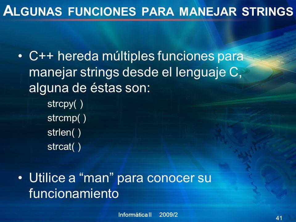 A LGUNAS FUNCIONES PARA MANEJAR STRINGS C++ hereda múltiples funciones para manejar strings desde el lenguaje C, alguna de éstas son: strcpy( ) strcmp( ) strlen( ) strcat( ) Utilice a man para conocer su funcionamiento Informática II 2009/2 41