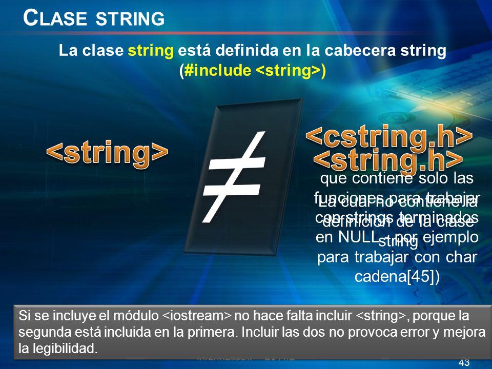 C LASE STRING Informática II 2011/2 43 La clase string está definida en la cabecera string (#include ) La cual no contiene la definición de la clase string que contiene solo las funciones para trabajar con strings terminados en NULL - por ejemplo para trabajar con char cadena[45]) Si se incluye el módulo no hace falta incluir, porque la segunda está incluida en la primera.