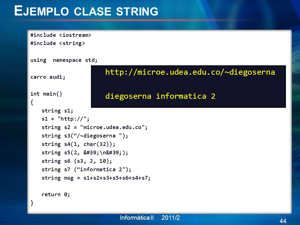 E JEMPLO CLASE STRING Informática II 2011/2 44 #include using namespace std; carro audi; int main() { string s1; s1 = http:// ; string s2 = microe.udea.edu.co ; string s3(/~diegoserna ); string s4(1, char(32)); string s5(2, '\n'); string s6 (s3, 2, 10); string s7 (informatica 2 ); string msg = s1+s2+s3+s5+s6+s4+s7; return 0; } http://microe.udea.edu.co/~diegoserna diegoserna informatica 2
