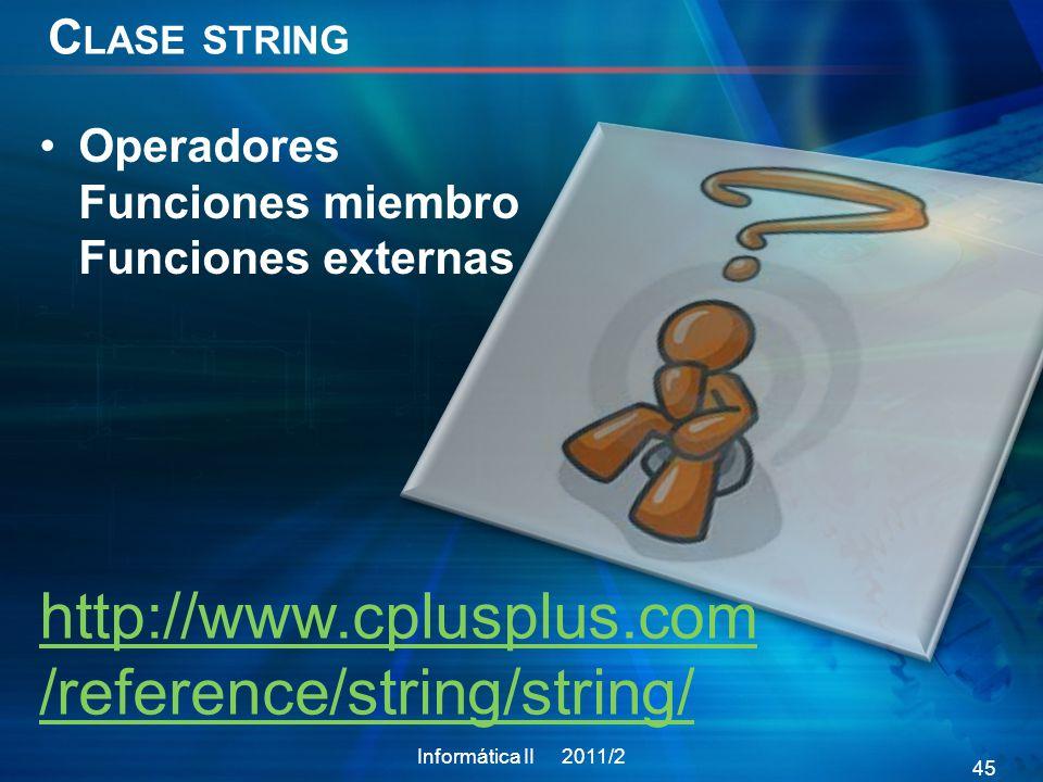 C LASE STRING Operadores Funciones miembro Funciones externas Informática II 2011/2 45 http://www.cplusplus.com /reference/string/string/