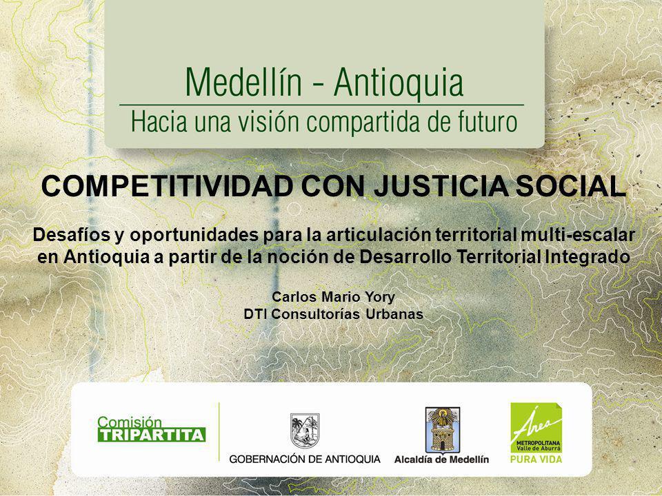 COMPETITIVIDAD CON JUSTICIA SOCIAL Desafíos y oportunidades para la articulación territorial multi-escalar en Antioquia a partir de la noción de Desarrollo Territorial Integrado Carlos Mario Yory DTI Consultorías Urbanas