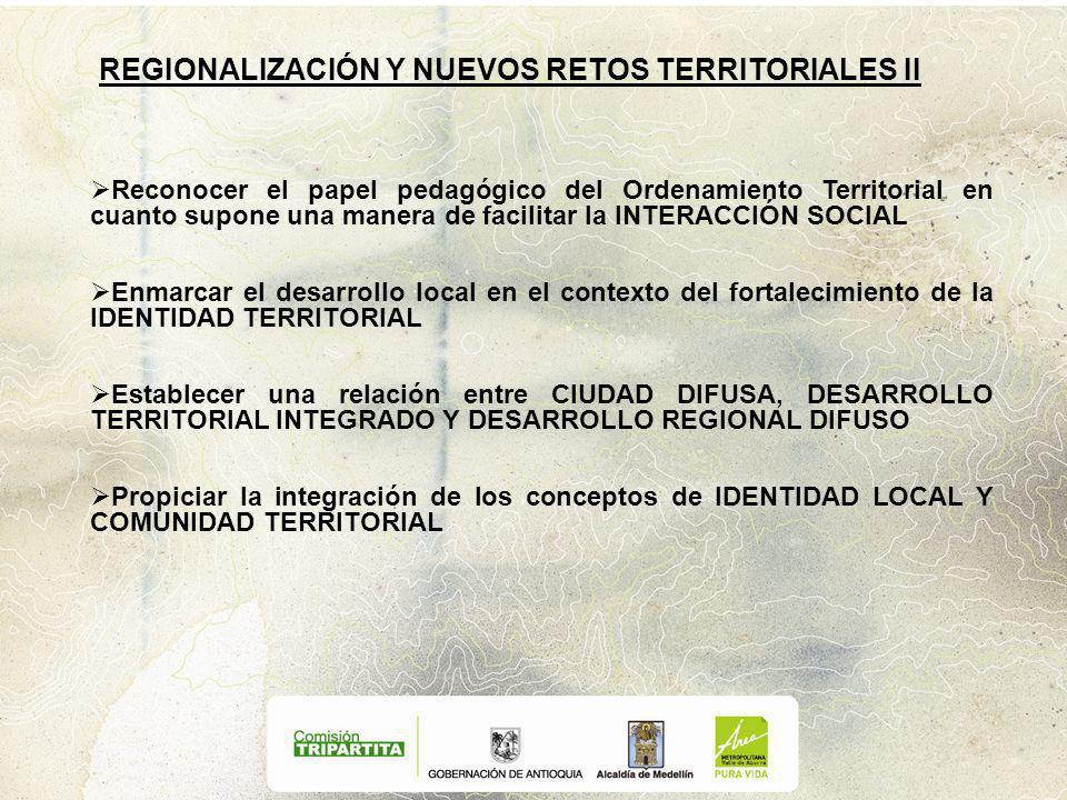 REGIONALIZACIÓN Y NUEVOS RETOS TERRITORIALES II Reconocer el papel pedagógico del Ordenamiento Territorial en cuanto supone una manera de facilitar la INTERACCIÓN SOCIAL Enmarcar el desarrollo local en el contexto del fortalecimiento de la IDENTIDAD TERRITORIAL Establecer una relación entre CIUDAD DIFUSA, DESARROLLO TERRITORIAL INTEGRADO Y DESARROLLO REGIONAL DIFUSO Propiciar la integración de los conceptos de IDENTIDAD LOCAL Y COMUNIDAD TERRITORIAL