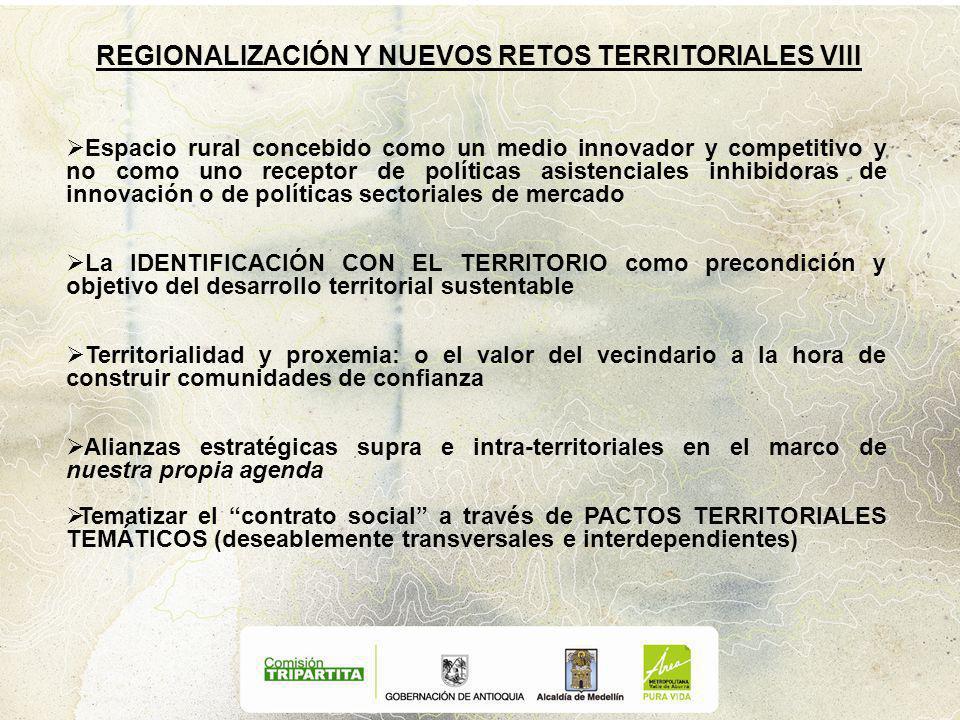 REGIONALIZACIÓN Y NUEVOS RETOS TERRITORIALES VIII Espacio rural concebido como un medio innovador y competitivo y no como uno receptor de políticas asistenciales inhibidoras de innovación o de políticas sectoriales de mercado La IDENTIFICACIÓN CON EL TERRITORIO como precondición y objetivo del desarrollo territorial sustentable Territorialidad y proxemia: o el valor del vecindario a la hora de construir comunidades de confianza Alianzas estratégicas supra e intra-territoriales en el marco de nuestra propia agenda Tematizar el contrato social a través de PACTOS TERRITORIALES TEMÁTICOS (deseablemente transversales e interdependientes)