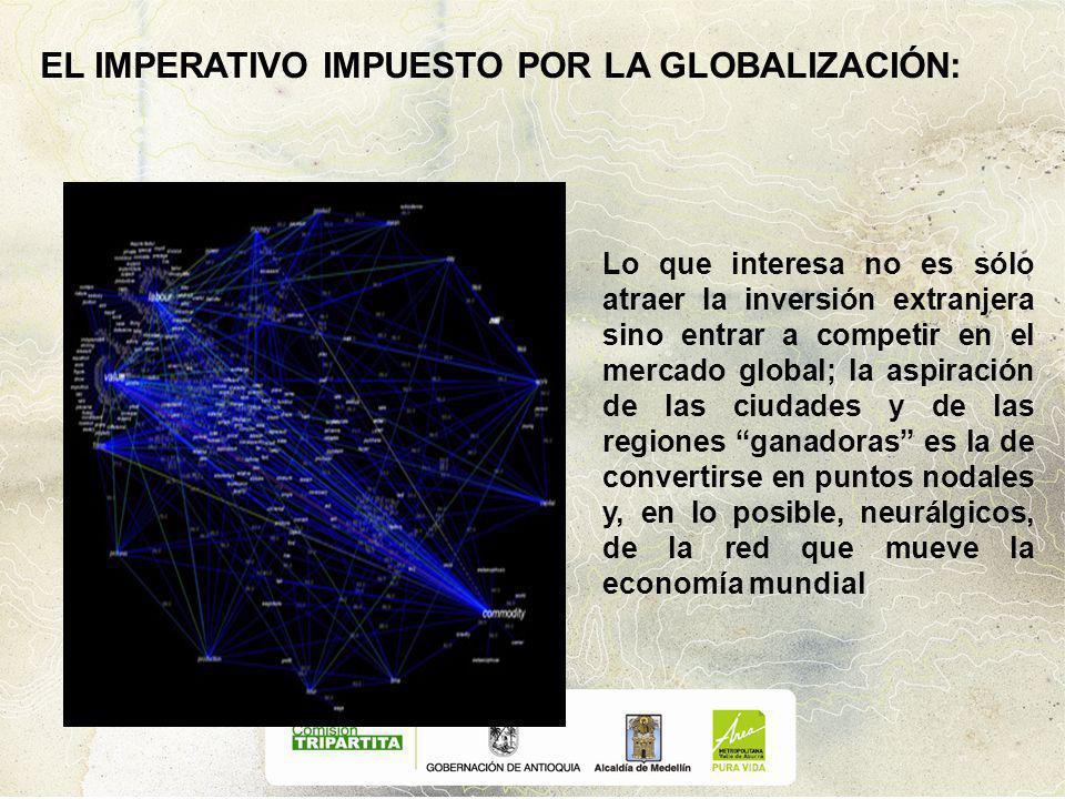 EL IMPERATIVO IMPUESTO POR LA GLOBALIZACIÓN: Lo que interesa no es sólo atraer la inversión extranjera sino entrar a competir en el mercado global; la aspiración de las ciudades y de las regiones ganadoras es la de convertirse en puntos nodales y, en lo posible, neurálgicos, de la red que mueve la economía mundial