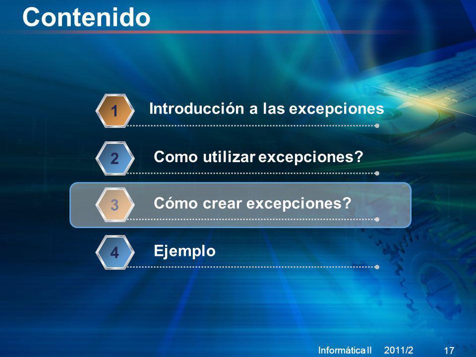 Contenido Informática II 2011/2 17 Introducción a las excepciones 1 Como utilizar excepciones? 2 Cómo crear excepciones? 3 Ejemplo 4