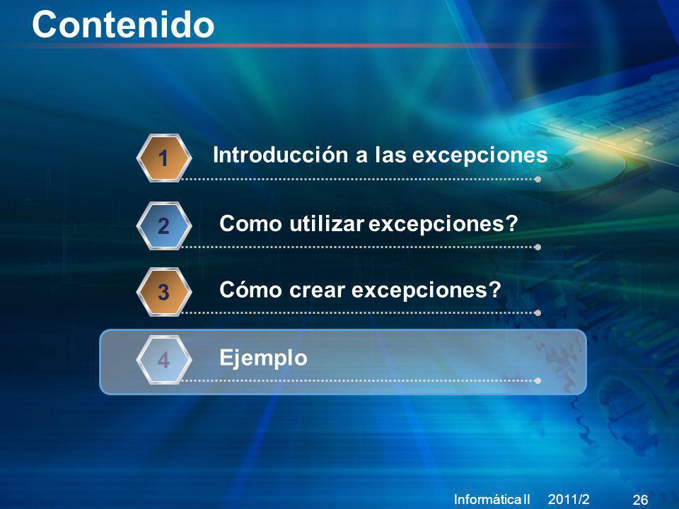 Contenido Informática II 2011/2 26 Introducción a las excepciones 1 Como utilizar excepciones? 2 Cómo crear excepciones? 3 Ejemplo 4