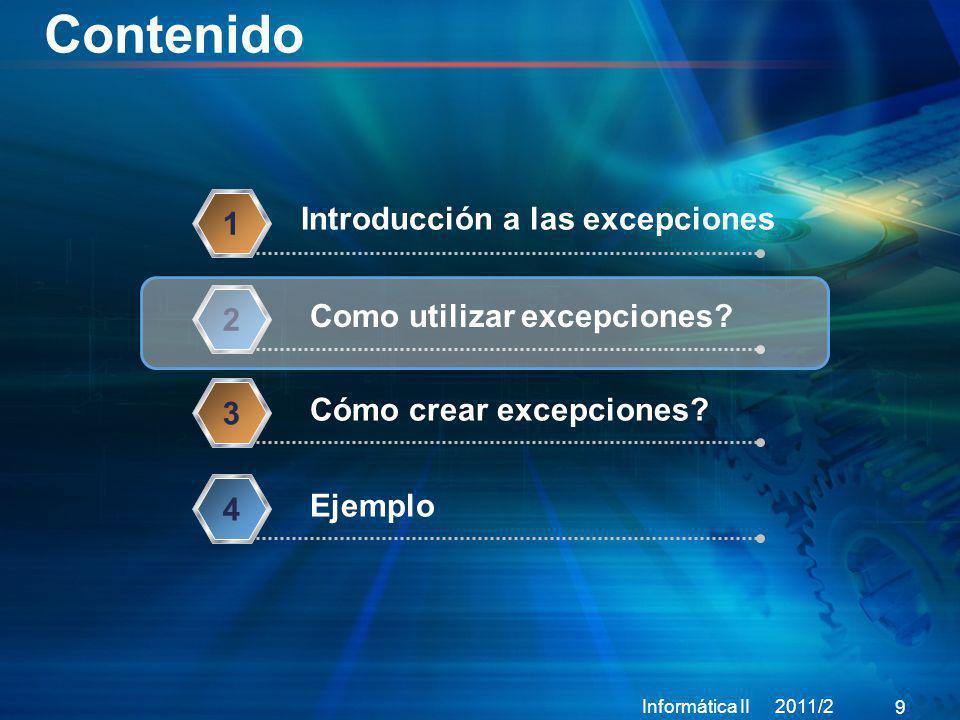 Contenido Informática II 2011/2 9 Introducción a las excepciones 1 Como utilizar excepciones? 2 Cómo crear excepciones? 3 Ejemplo 4