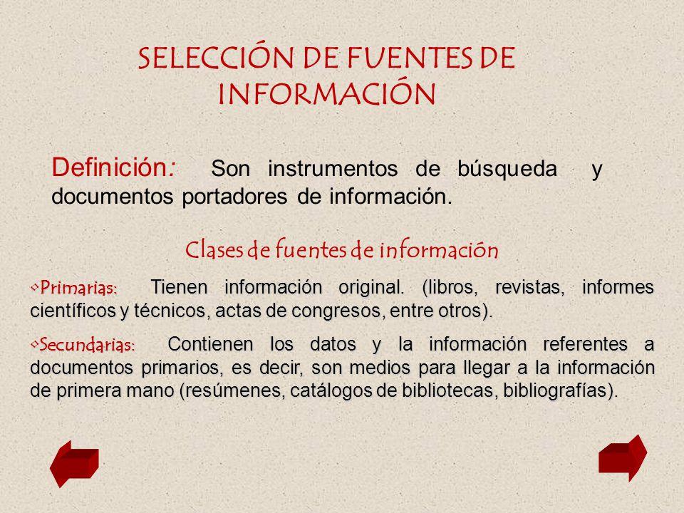 SELECCIÓN DE FUENTES DE INFORMACIÓN Definición: Son instrumentos de búsqueda y documentos portadores de información. Clases de fuentes de información