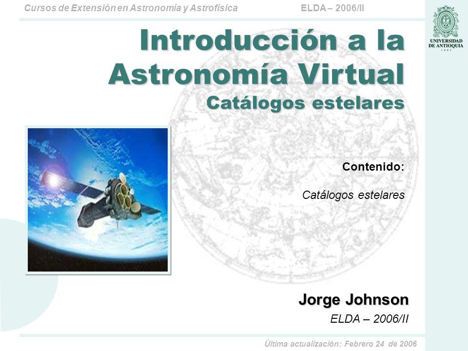 ELDA – 2006/IICursos de Extensión en Astronomía y Astrofísica Última actualización: Febrero 24 de 2006 Contenido: Catálogos estelares Jorge Johnson EL