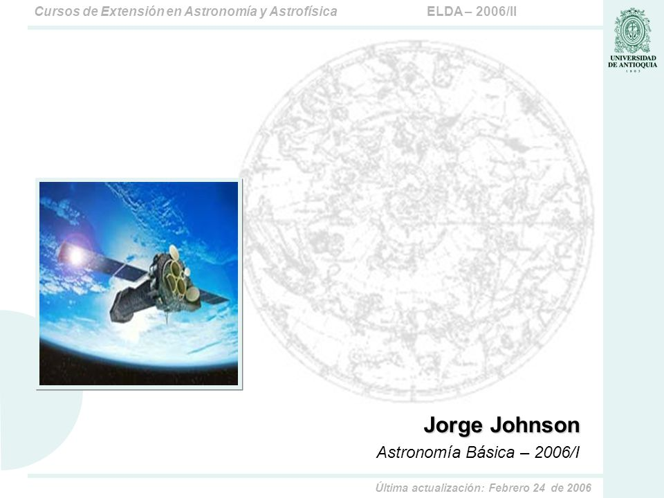 ELDA – 2006/IICursos de Extensión en Astronomía y Astrofísica Última actualización: Febrero 24 de 2006 Jorge Johnson Astronomía Básica – 2006/I