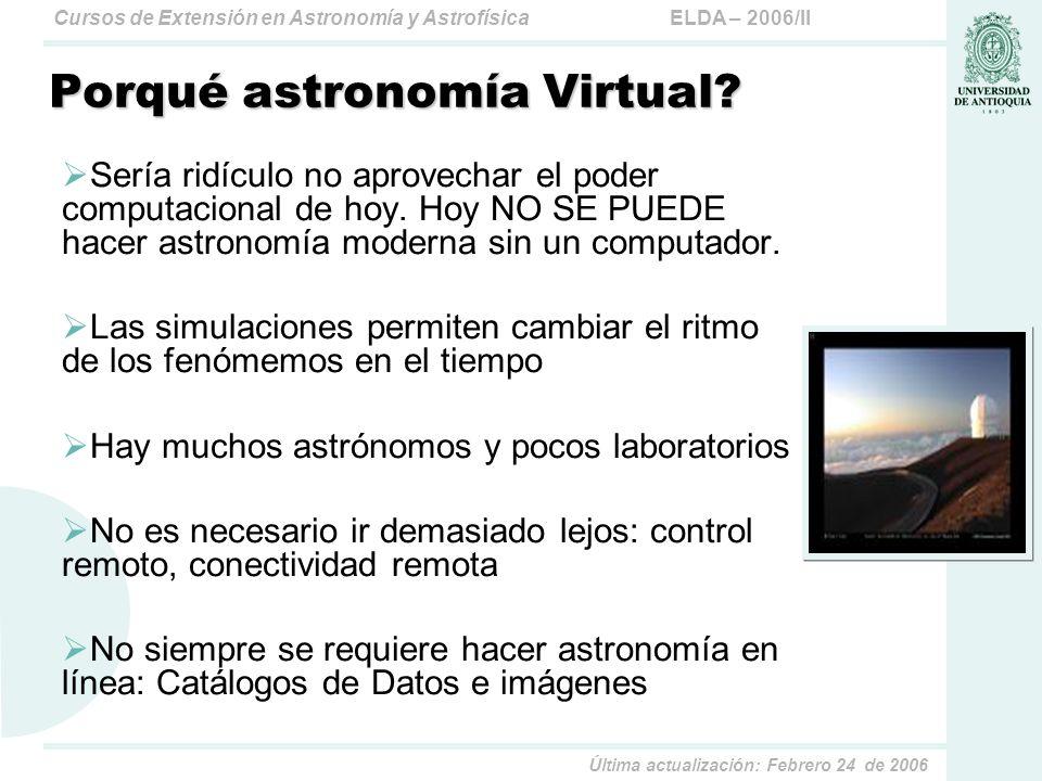ELDA – 2006/IICursos de Extensión en Astronomía y Astrofísica Última actualización: Febrero 24 de 2006 Porqué astronomía Virtual? Sería ridículo no ap