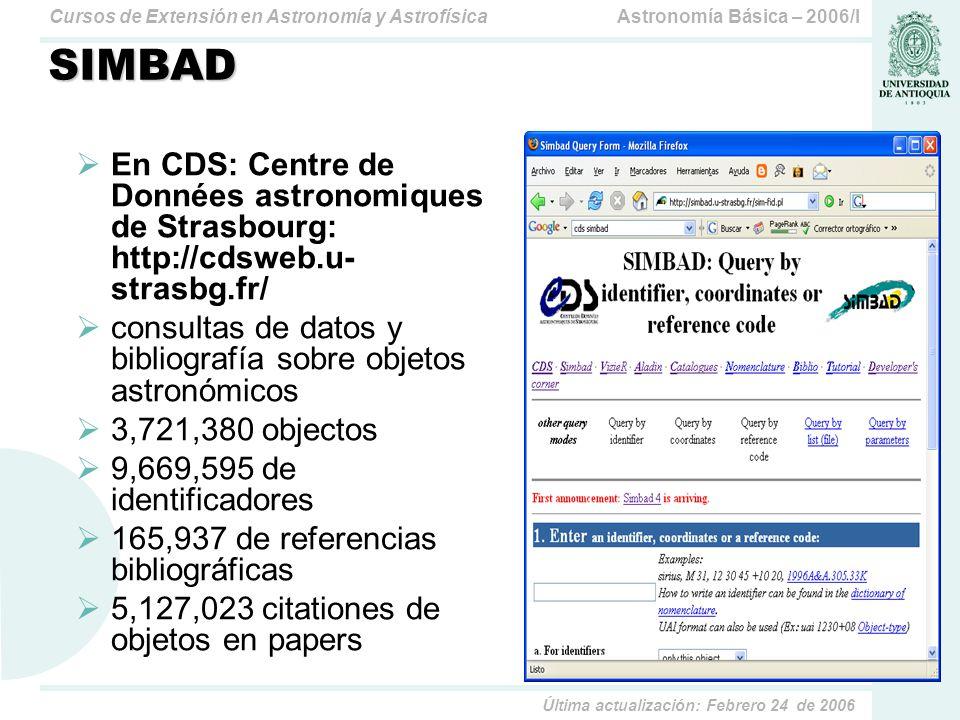 Astronomía Básica – 2006/ICursos de Extensión en Astronomía y Astrofísica Última actualización: Febrero 24 de 2006 SIMBAD En CDS: Centre de Données astronomiques de Strasbourg: http://cdsweb.u- strasbg.fr/ consultas de datos y bibliografía sobre objetos astronómicos 3,721,380 objectos 9,669,595 de identificadores 165,937 de referencias bibliográficas 5,127,023 citationes de objetos en papers