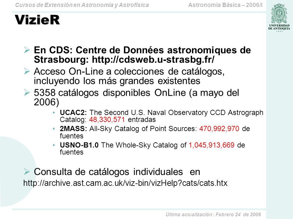 Astronomía Básica – 2006/ICursos de Extensión en Astronomía y Astrofísica Última actualización: Febrero 24 de 2006 VizieR En CDS: Centre de Données astronomiques de Strasbourg: http://cdsweb.u-strasbg.fr/ Acceso On-Line a colecciones de catálogos, incluyendo los más grandes existentes 5358 catálogos disponibles OnLine (a mayo del 2006) UCAC2: The Second U.S.