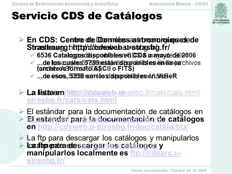 Astronomía Básica – 2006/ICursos de Extensión en Astronomía y Astrofísica Última actualización: Febrero 24 de 2006 Servicio CDS de Catálogos En CDS: Centre de Données astronomiques de Strasbourg: http://cdsweb.u-strasbg.fr/ 6536 Catalogos disponibles en CDS a mayo de 2006...de los cuales 5739 están disponibles en línea (archivos formato ASCII o FITS)...de esos, 5358 son los disponibles en VizieR La lista en http://cdsweb.u- strasbg.fr/cats/cats.htmlhttp://cdsweb.u- strasbg.fr/cats/cats.html El estandar para la documentación de catálogos en http://cdsweb.u-strasbg.fr/doc/catstd.htxhttp://cdsweb.u-strasbg.fr/doc/catstd.htx La ftp para descargar los catálogos y manipularlos localmente es ftp://cdsarc.u- strasbg.fr/ftp://cdsarc.u- strasbg.fr/ En CDS: Centre de Données astronomiques de Strasbourg: http://cdsweb.u-strasbg.fr/ 6536 Catalogos disponibles en CDS a mayo de 2006...de los cuales 5739 están disponibles en línea (archivos formato ASCII o FITS)...de esos, 5358 son los disponibles en VizieR La lista en http://cdsweb.u-strasbg.fr/cats/cats.htmlhttp://cdsweb.u-strasbg.fr/cats/cats.html El estándar para la documentación de catálogos en http://cdsweb.u-strasbg.fr/doc/catstd.htx http://cdsweb.u-strasbg.fr/doc/catstd.htx La ftp para descargar los catálogos y manipularlos localmente es ftp://cdsarc.u-strasbg.fr/ftp://cdsarc.u-strasbg.fr/