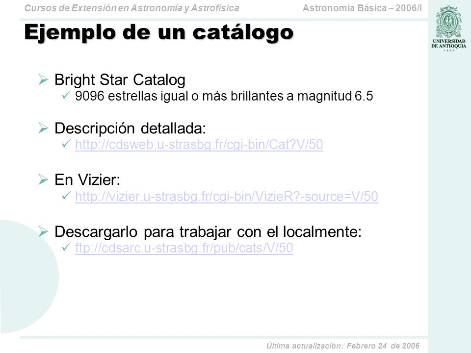 Astronomía Básica – 2006/ICursos de Extensión en Astronomía y Astrofísica Última actualización: Febrero 24 de 2006 Ejemplo de un catálogo Bright Star Catalog 9096 estrellas igual o más brillantes a magnitud 6.5 Descripción detallada: http://cdsweb.u-strasbg.fr/cgi-bin/Cat?V/50 En Vizier: http://vizier.u-strasbg.fr/cgi-bin/VizieR?-source=V/50 Descargarlo para trabajar con el localmente: ftp://cdsarc.u-strasbg.fr/pub/cats/V/50