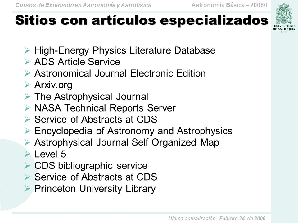 Astronomía Básica – 2006/ICursos de Extensión en Astronomía y Astrofísica Última actualización: Febrero 24 de 2006 Sitios con artículos especializados High-Energy Physics Literature Database ADS Article Service Astronomical Journal Electronic Edition Arxiv.org The Astrophysical Journal NASA Technical Reports Server Service of Abstracts at CDS Encyclopedia of Astronomy and Astrophysics Astrophysical Journal Self Organized Map Level 5 CDS bibliographic service Service of Abstracts at CDS Princeton University Library