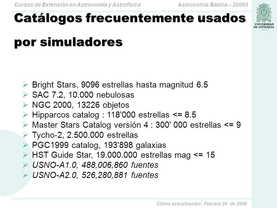 Astronomía Básica – 2006/ICursos de Extensión en Astronomía y Astrofísica Última actualización: Febrero 24 de 2006 Catálogos frecuentemente usados por simuladores Bright Stars, 9096 estrellas hasta magnitud 6.5 SAC 7.2, 10.000 nebulosas NGC 2000, 13226 objetos Hipparcos catalog : 118 000 estrellas <= 8.5 Master Stars Catalog versión 4 : 300 000 estrellas <= 9 Tycho-2, 2.500.000 estrellas PGC1999 catalog, 193 898 galaxias HST Guide Star, 19.000.000 estrellas mag <= 15 USNO-A1.0, 488,006,860 fuentes USNO-A2.0, 526,280,881 fuentes