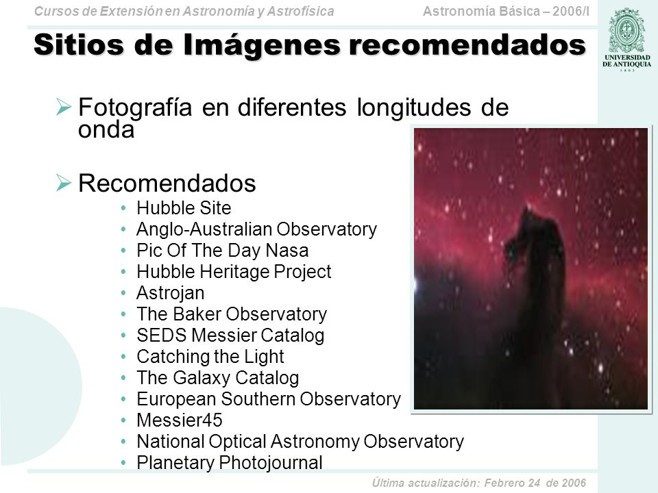 Astronomía Básica – 2006/ICursos de Extensión en Astronomía y Astrofísica Última actualización: Febrero 24 de 2006 Sitios de Imágenes recomendados Fotografía en diferentes longitudes de onda Recomendados Hubble Site Anglo-Australian Observatory Pic Of The Day Nasa Hubble Heritage Project Astrojan The Baker Observatory SEDS Messier Catalog Catching the Light The Galaxy Catalog European Southern Observatory Messier45 National Optical Astronomy Observatory Planetary Photojournal