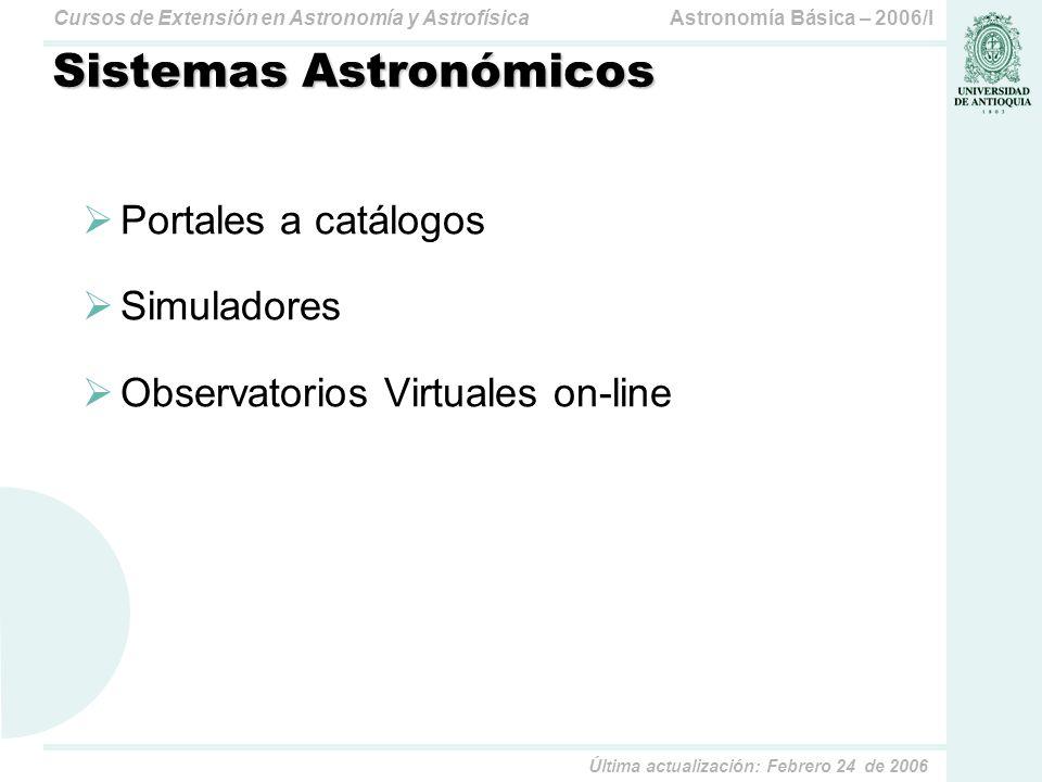 Astronomía Básica – 2006/ICursos de Extensión en Astronomía y Astrofísica Última actualización: Febrero 24 de 2006 Sistemas Astronómicos Portales a catálogos Simuladores Observatorios Virtuales on-line