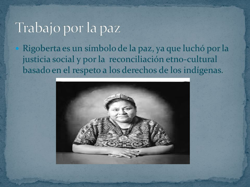 Rigoberta es un símbolo de la paz, ya que luchó por la justicia social y por la reconciliación etno-cultural basado en el respeto a los derechos de lo