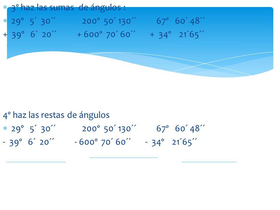 3º haz las sumas de ángulos : 29º 5´ 30´´ 200º 50´ 130´´ 67º 60´ 48´´ + 39º 6´ 20´´ + 600º 70´ 60´´ + 34º 21´65´´ 4º haz las restas de ángulos 29º 5´