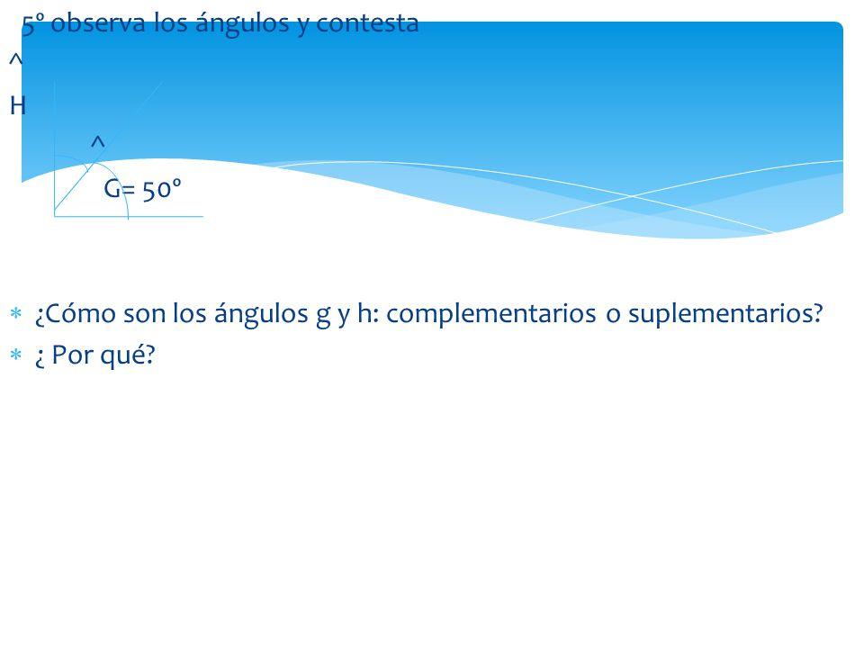 5º observa los ángulos y contesta ^ H ^ G= 50º ¿Cómo son los ángulos g y h: complementarios o suplementarios? ¿ Por qué?